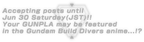 Accepting posts until Jun 30 Saturday(JST)!! Your GUNPLA may be featured in the Gundam Build Divers anime...!?